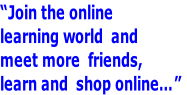 """Join the online  learning world  and  meet more  friends,  learn and  shop online…"""